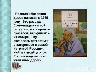 Рассказ «Матренин двор» написан в 1959 году. Это рассказ Солженицына о той ситуа