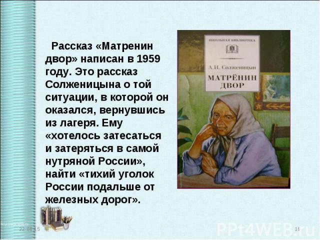 Рассказ «Матренин двор» написан в 1959 году. Это рассказ Солженицына о той ситуации, в которой он оказался, вернувшись из лагеря. Ему «хотелось затесаться и затеряться в самой нутряной России», найти «тихий уголок России подальше от железных дорог».…