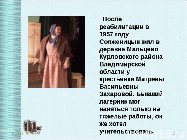 После реабилитации в 1957 году Солженицын жил в деревне Мальцево Курловского района Владимирской области у крестьянки Матрены Васильевны Захаровой. Бывший лагерник мог наняться только на тяжелые работы, он же хотел учительствовать. После реабилитаци…