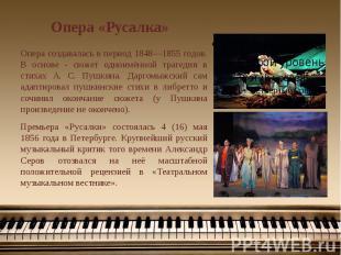Опера «Русалка» Опера создавалась в период 1848—1855 годов. В основе - сюжет одн