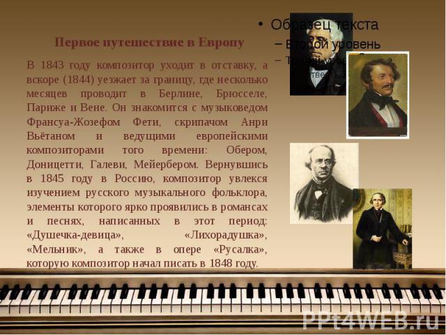 Первое путешествие в Европу В 1843 году композитор уходит в отставку, а вскоре (1844) уезжает за границу, где несколько месяцев проводит в Берлине, Брюсселе, Париже и Вене. Он знакомится с музыковедом Франсуа-Жозефом Фети, скрипачом Анри Вьётаном и …