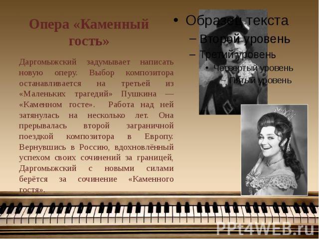 Опера «Каменный гость» Даргомыжский задумывает написать новую оперу. Выбор композитора останавливается на третьей из «Маленьких трагедий» Пушкина — «Каменном госте». Работа над ней затянулась на несколько лет. Она прерывалась второй заграничной поез…