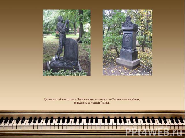 Даргомыжский похоронен в Некрополе мастеров искусств Тихвинского кладбища, неподалёку от могилы Глинки.