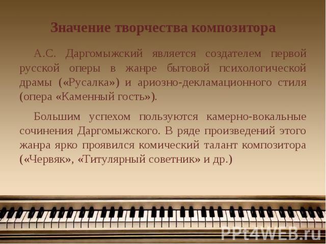 Значение творчества композитора А.С. Даргомыжский является создателем первой русской оперы в жанре бытовой психологической драмы («Русалка») и ариозно-декламационного стиля (опера «Каменный гость»). Большим успехом пользуются камерно-вокальные сочин…