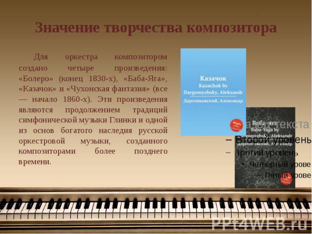 Значение творчества композитора Для оркестра композитором создано четыре произведения: «Болеро» (конец 1830-х), «Баба-Яга», «Казачок» и «Чухонская фантазия» (все — начало 1860-х). Эти произведения являются продолжением традиций симфонической музыки …