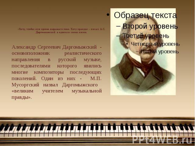 «Хочу, чтобы звук прямо выражал слово. Хочу правды» - писал А.С. Даргомыжский в одном из своих писем. Александр Сергеевич Даргомыжский - основоположник реалистического направления в русской музыке, последователями которого явились многие композиторы…