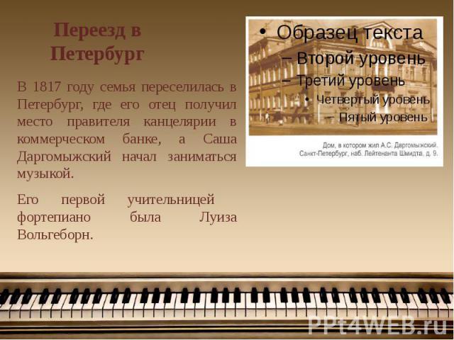 Переезд в Петербург В 1817 году семья переселилась в Петербург, где его отец получил место правителя канцелярии в коммерческом банке, а Саша Даргомыжский начал заниматься музыкой. Его первой учительницей фортепиано была Луиза Вольгеборн.