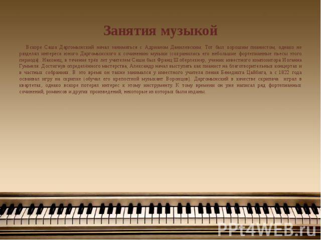 Занятия музыкой Вскоре Саша Даргомыжский начал заниматься с Адрианом Данилевским. Тот был хорошим пианистом, однако не разделял интереса юного Даргомыжского к сочинению музыки (сохранились его небольшие фортепианные пьесы этого периода). Наконец, в …