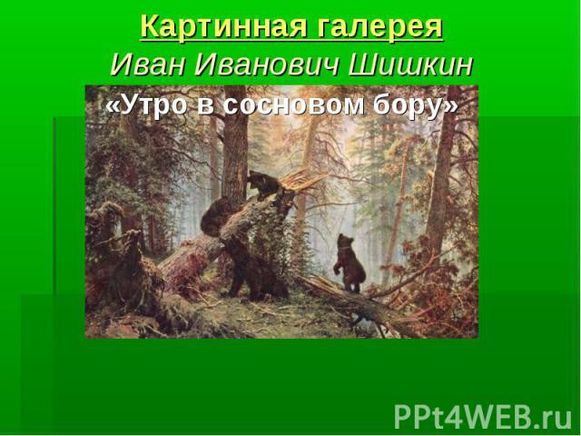 Картинная галерея Иван Иванович Шишкин «Утро в сосновом бору»