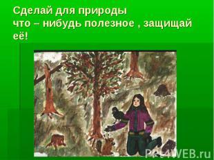 Сделай для природы что – нибудь полезное , защищай её!