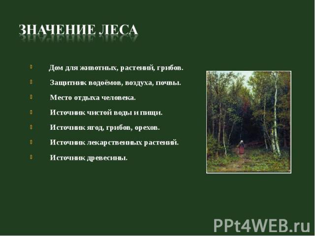 Дом для животных, растений, грибов. Защитник водоёмов, воздуха, почвы. Место отдыха человека. Источник чистой воды и пищи. Источник ягод, грибов, орехов. Источник лекарственных растений. Источник древесины.