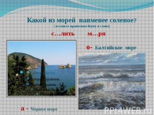 Какой из морей наименее соленое? ( вставьте правильно букву в слова) с…лить м…ря