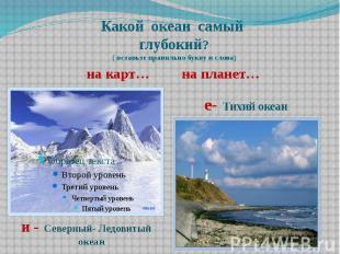 Какой океан самый глубокий? ( вставьте правильно букву в слова) на карт… на план