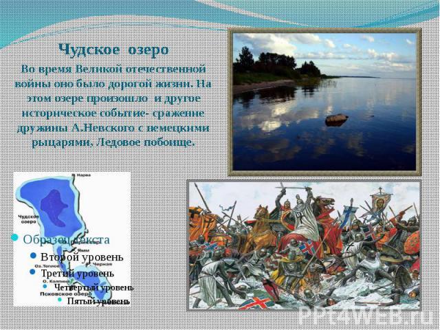 Чудское озеро Во время Великой отечественной войны оно было дорогой жизни. На этом озере произошло и другое историческое событие- сражение дружины А.Невского с немецкими рыцарями, Ледовое побоище.