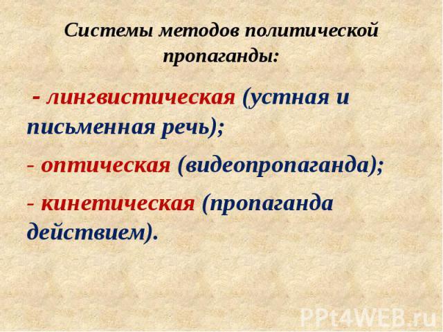 Системы методов политической пропаганды: - лингвистическая (устная и письменная речь); - оптическая (видеопропаганда); - кинетическая (пропаганда действием).