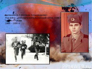 Калашников Александр Александрович Род войск – войска правительственной связи, к
