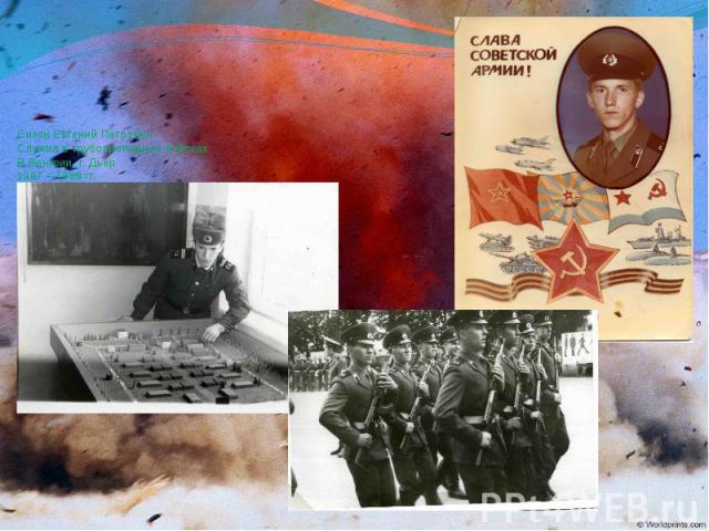 Сизон Евгений Петрович Служил в трубопроподных войсках В Венгрии, г. Дьер 1987 – 1989 гг. Командир отделения.