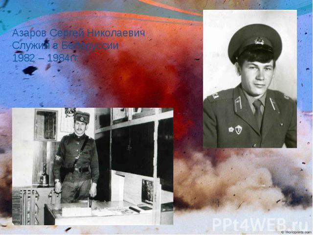 Азаров Сергей Николаевич Служил в Белоруссии 1982 – 1984гг.