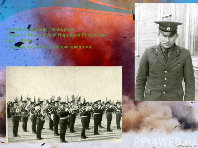 Герман Александр Леонидович Служил в Монгольской Народной Республике 1983 – 1985 гг. Старший музыкант военных оркестров.