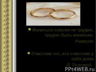 Жениться совсем не трудно, трудно быть женатым. Унамуно Счастлив тот, кто счастл
