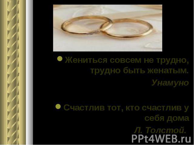 Жениться совсем не трудно, трудно быть женатым. Унамуно Счастлив тот, кто счастлив у себя дома Л. Толстой.