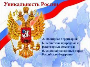 Уникальность России А. Обширная территория; Б. несметные природные и рукотворные