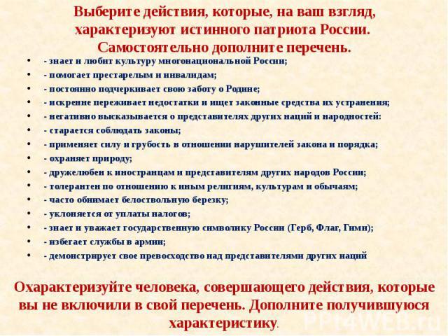 Выберите действия, которые, на ваш взгляд, характеризуют истинного патриота России. Самостоятельно дополните перечень. - знает и любит культуру многонациональной России; - помогает престарелым и инвалидам; - постоянно подчеркивает свою заботу о Роди…