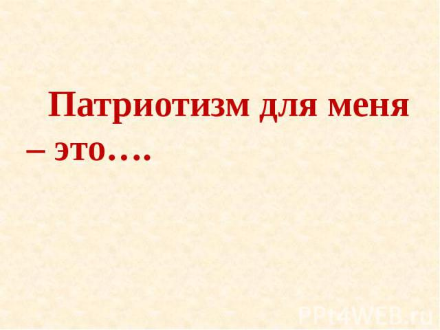 Патриотизм для меня – это….