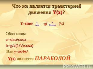 Что же является траекторией движения Y(x)? Обозначим: a=sinα/cosα b=g/2(1/V0cosα