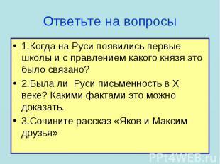 1.Когда на Руси появились первые школы и с правлением какого князя это было связ