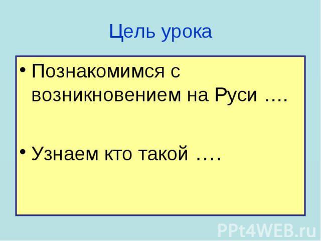 Познакомимся с возникновением на Руси …. Познакомимся с возникновением на Руси …. Узнаем кто такой ….