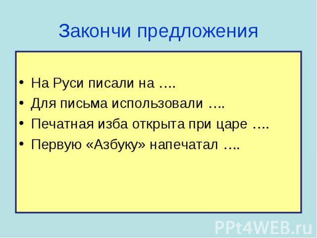 На Руси писали на …. Для письма использовали …. Печатная изба открыта при царе …. Первую «Азбуку» напечатал ….