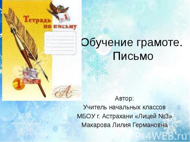 Обучение грамоте. Письмо Автор: Учитель начальных классов МБОУ г. Астрахани «Лицей №3» Макарова Лилия Германовна