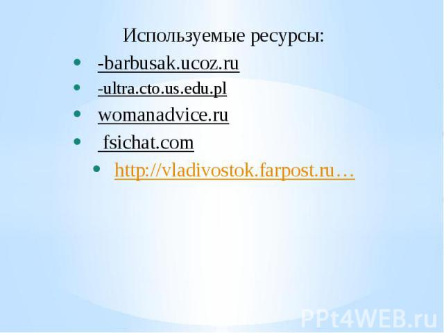 Используемые ресурсы: -barbusak.ucoz.ru -ultra.cto.us.edu.pl womanadvice.ru fsichat.com http://vladivostok.farpost.ru…