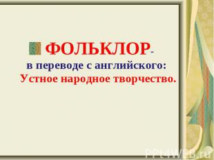 ФОЛЬКЛОР- в переводе с английского: Устное народное творчество. ФОЛЬКЛОР- в пере