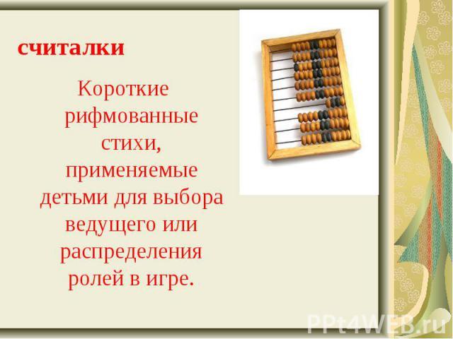 Короткие рифмованные стихи, применяемые детьми для выбора ведущего или распределения ролей в игре. Короткие рифмованные стихи, применяемые детьми для выбора ведущего или распределения ролей в игре.