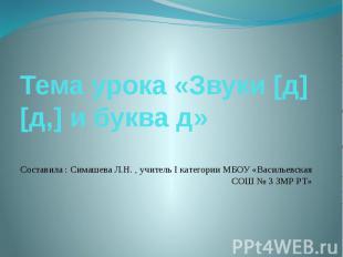 Тема урока «Звуки [д] [д,] и буква д» Составила : Симашева Л.Н. , учитель I кате
