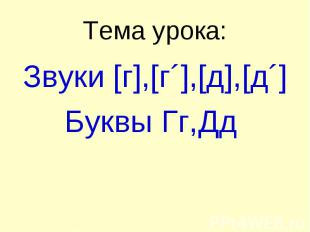 Тема урока: Звуки [г],[г´],[д],[д´] Буквы Гг,Дд