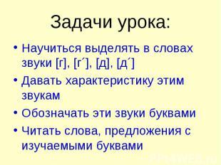 Задачи урока: Научиться выделять в словах звуки [г], [г´], [д], [д´] Давать хара