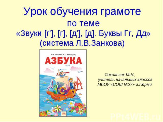 Урок обучения грамоте по теме «Звуки [г'], [г], [д'], [д]. Буквы Гг, Дд» (система Л.В.Занкова)