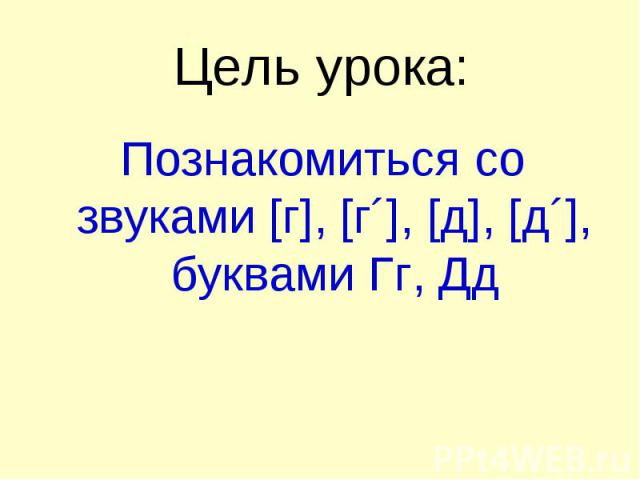 Цель урока: Познакомиться со звуками [г], [г´], [д], [д´], буквами Гг, Дд