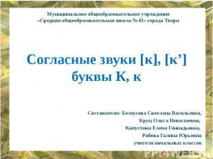 Согласные звуки [к], [к'] буквы К, к Составители: Белоусова Светлана Васильевна,