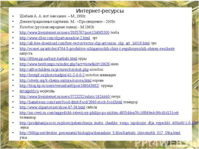 Интернет-ресурсы Шибаев А. А. вот они какие. – М.,1990г. Демонстрационные картинки. М.: «Просвещение»- 2005г. Колобок (русская народная сказка) - М.1983г. http://www.liveinternet.ru/users/3935767/post134065300 /изба http://www.clker.com/clipart-mead…