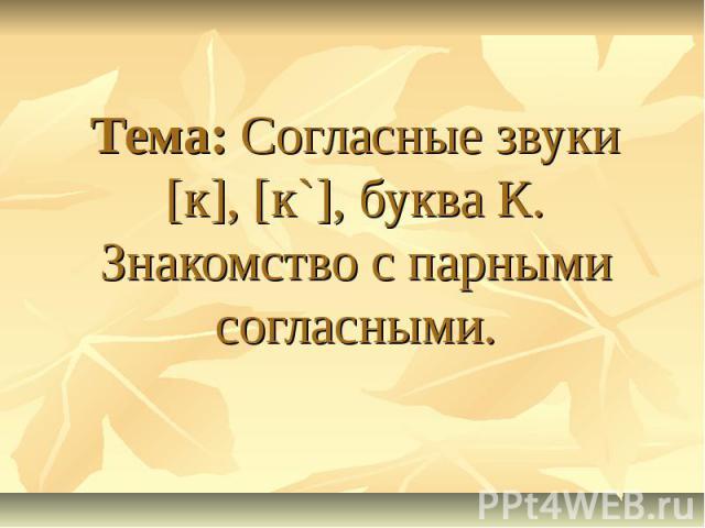 Тема: Согласные звуки [к], [к`], буква К. Знакомство с парными согласными.