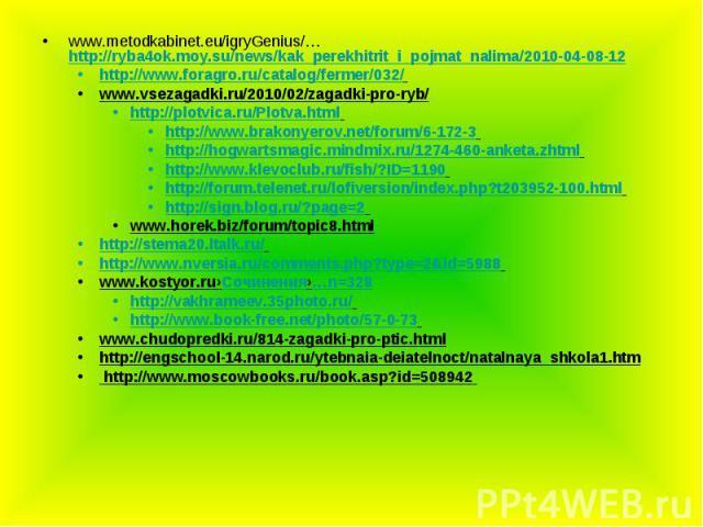 www.metodkabinet.eu/igryGenius/… http://ryba4ok.moy.su/news/kak_perekhitrit_i_pojmat_nalima/2010-04-08-12 http://www.foragro.ru/catalog/fermer/032/ www.vsezagadki.ru/2010/02/zagadki-pro-ryb/ http://plotvica.ru/Plotva.html http://www.brakonyerov.net/…