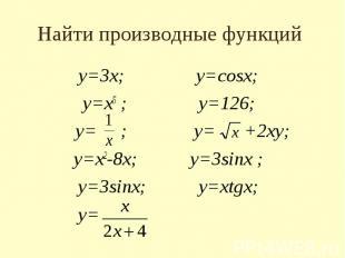 Найти производные функций у=3х; у=cosx; у=х5 ; у=126; у= ; у= +2ху; у=х2-8х; у=3