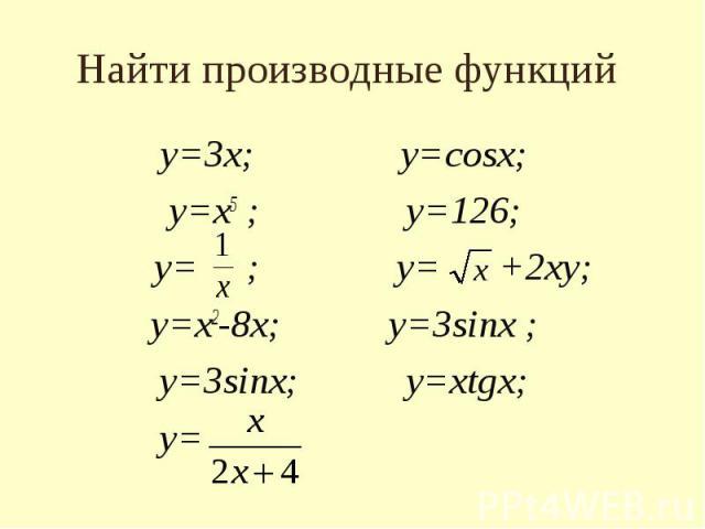 Найти производные функций у=3х; у=cosx; у=х5 ; у=126; у= ; у= +2ху; у=х2-8х; у=3sinx ; у=3sinx; у=хtgх; у=
