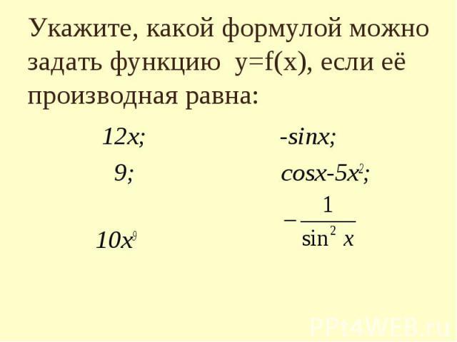 Укажите, какой формулой можно задать функцию y=f(x), если eё производная равна: 12х; -sinx; 9; cosx-5х2; 10х9