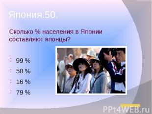 Япония.50. Сколько % населения в Японии составляют японцы? 99 % 58 % 16 % 79 %