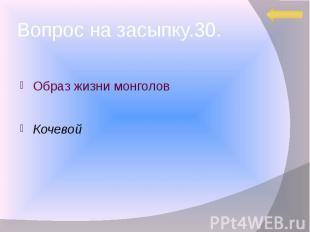 Вопрос на засыпку.30. Образ жизни монголов Кочевой